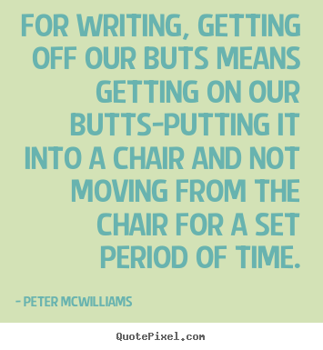 For writing, getting off our buts means getting on our.. Peter Mcwilliams  inspirational quote