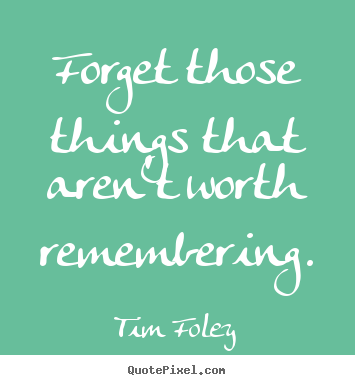 Sayings about inspirational - Forget those things that aren't worth remembering.