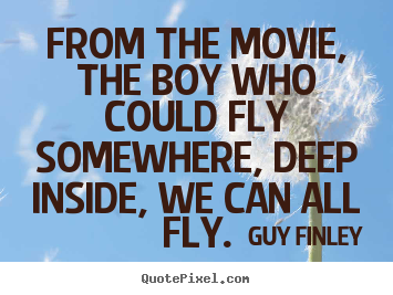 From the movie, the boy who could fly somewhere, deep.. Guy Finley greatest inspirational quotes