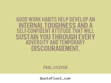 Inspirational quote - Good work habits help develop an internal toughness and a self-confident..
