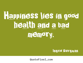 Ingrid Bergman picture quotes - Happiness lies in good health and a bad memory. - Inspirational quotes