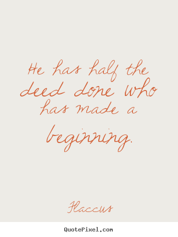 Inspirational quote - He has half the deed done who has made a..