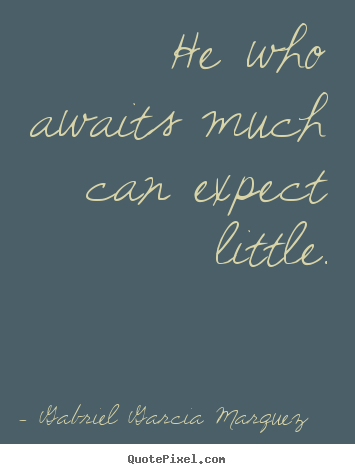 Quote about inspirational - He who awaits much can expect little.