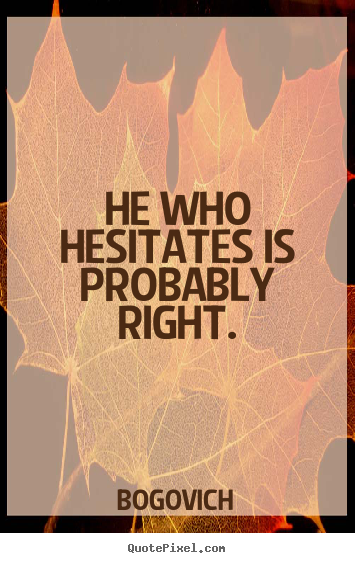 Quote about inspirational - He who hesitates is probably right.