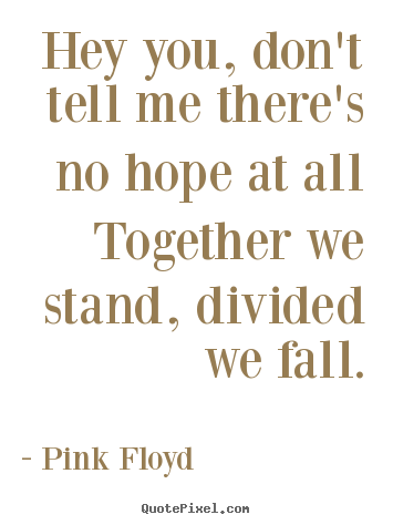 Pink Floyd picture quotes - Hey you, don't tell me there's no hope at.. - Inspirational quotes