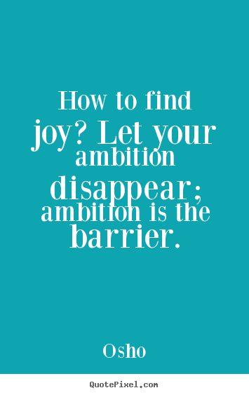 Quotes about inspirational - How to find joy? let your ambition disappear; ambition..