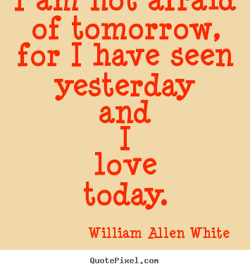 Inspirational quotes - I am not afraid of tomorrow, for i have seen yesterday..