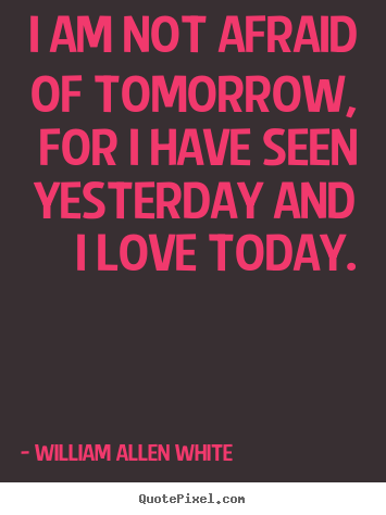 I am not afraid of tomorrow, for i have seen yesterday.. William Allen White  inspirational quote