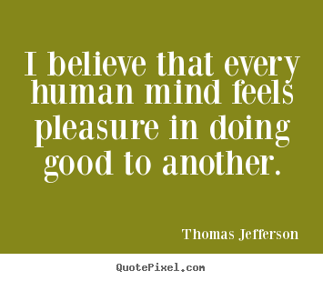 Inspirational quotes - I believe that every human mind feels pleasure in doing good..