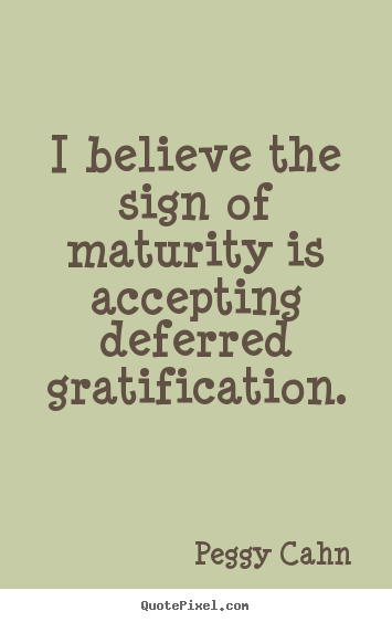 Quote about inspirational - I believe the sign of maturity is accepting deferred gratification.