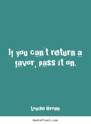 Quotes about inspirational - If you can't return a favor, pass it on.