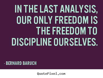 In the last analysis, our only freedom is the freedom to discipline.. Bernard Baruch  inspirational quotes