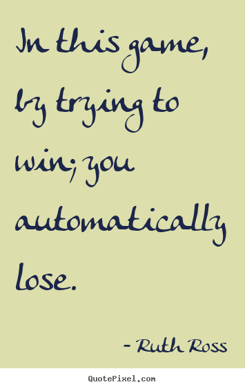 In this game, by trying to win; you automatically lose. Ruth Ross  inspirational quotes
