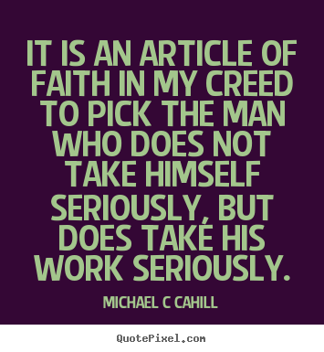 Michael C Cahill picture quotes - It is an article of faith in my creed to pick the man who does not.. - Inspirational quotes