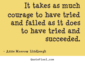 It takes as much courage to have tried and failed as it does to.. Anne Morrow Lindbergh famous inspirational quote