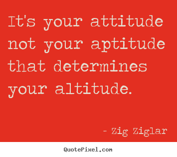 Sayings about inspirational - It's your attitude not your aptitude that determines your altitude.