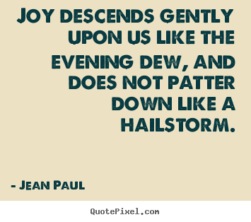 Jean Paul picture quote - Joy descends gently upon us like the evening dew, and does not patter.. - Inspirational quotes