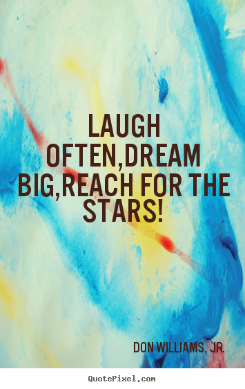 Don Williams, Jr. picture quotes - Laugh often,dream big,reach for the stars! 			  		 - Inspirational sayings