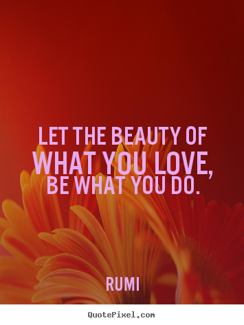 Rumi photo quote - Let the beauty of what you love, be what you do. - Inspirational sayings