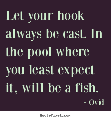 Ovid picture quotes - Let your hook always be cast. in the pool where.. - Inspirational quotes