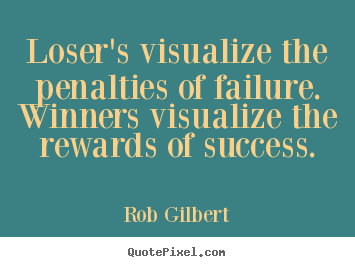 Create graphic picture quotes about inspirational - Loser's visualize the penalties of failure...