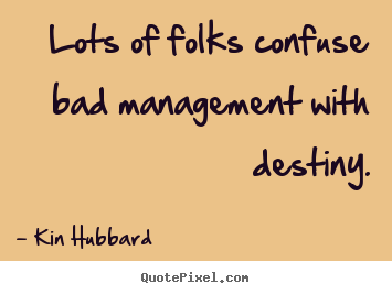 Sayings about inspirational - Lots of folks confuse bad management with destiny.