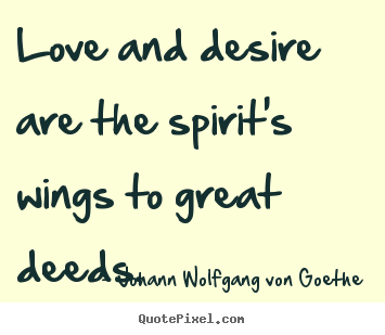 Love and desire are the spirit's wings to.. Johann Wolfgang Von Goethe  inspirational quotes