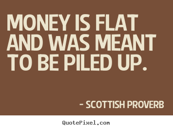Money is flat and was meant to be piled up. Scottish Proverb  inspirational quote