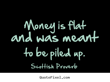Quotes about inspirational - Money is flat and was meant to be piled up.
