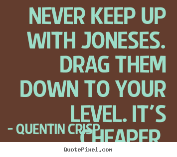 Make photo quotes about inspirational - Never keep up with joneses. drag them down to your level. it's..