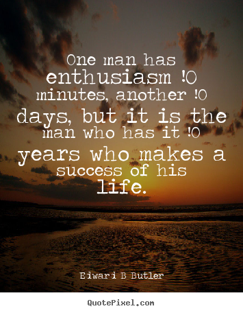 Edward B Butler picture quote - One man has enthusiasm !0 minutes, another !0 days, but it is the.. - Inspirational quotes