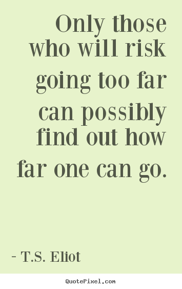 Only those who will risk going too far can possibly.. T.S. Eliot  inspirational quotes