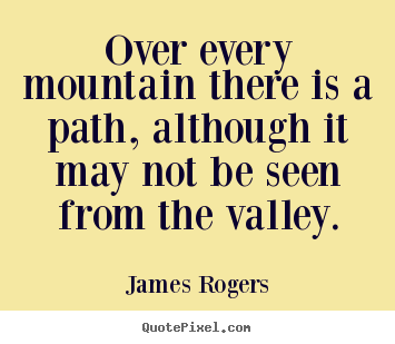 James Rogers picture quote - Over every mountain there is a path, although it may not be seen from.. - Inspirational quotes