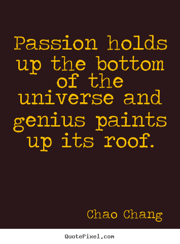 Passion holds up the bottom of the universe and genius paints.. Chao Chang best inspirational quotes
