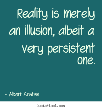Reality is merely an illusion, albeit a.. Albert Einstein best inspirational quote