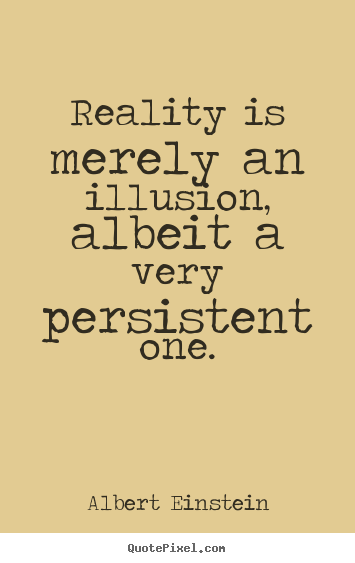 Sayings about inspirational - Reality is merely an illusion, albeit a very persistent one.
