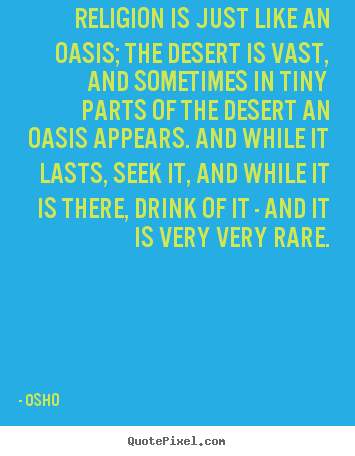 Quote about inspirational - Religion is just like an oasis; the desert is..
