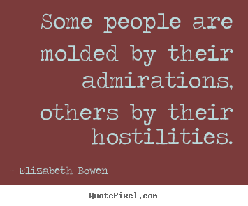 Some people are molded by their admirations,.. Elizabeth Bowen  inspirational quotes