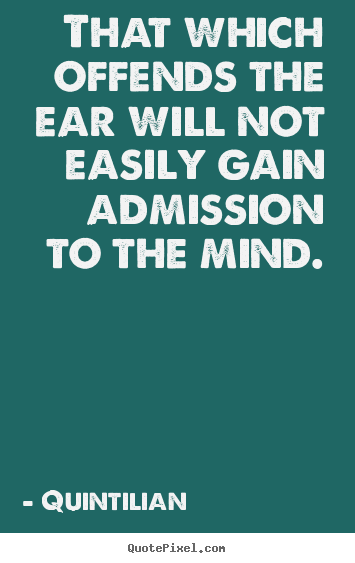 Inspirational quotes - That which offends the ear will not easily gain admission..