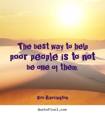 Bob Harrington picture quotes - The best way to help poor people is to not be.. - Inspirational quote
