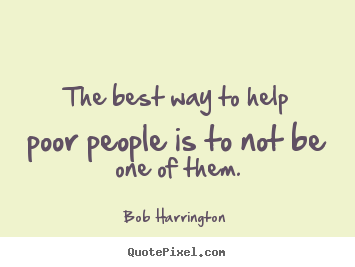 Design picture quotes about inspirational - The best way to help poor people is to not be one of them.