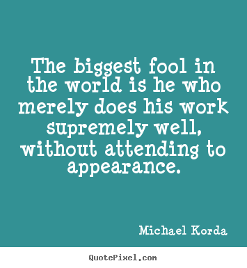 Inspirational quote - The biggest fool in the world is he who merely does his work..