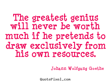 Johann Wolfgang Goethe picture quotes - The greatest genius will never be worth much if he pretends.. - Inspirational quotes