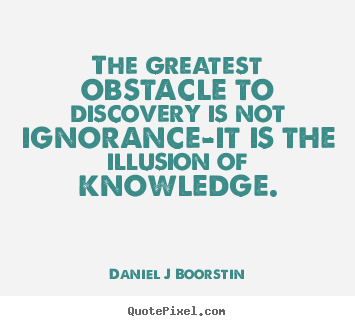 Inspirational quote - The greatest obstacle to discovery is not ignorance-it is the illusion..