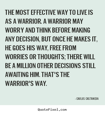 Create picture quote about inspirational - The most effective way to live is as a warrior. a warrior may worry and..