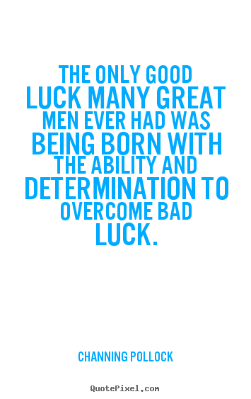 Channing Pollock picture quotes - The only good luck many great men ever had was being born with the.. - Inspirational quote