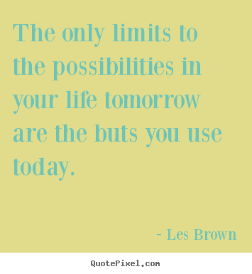 The only limits to the possibilities in your life tomorrow are the.. Les Brown good inspirational quotes