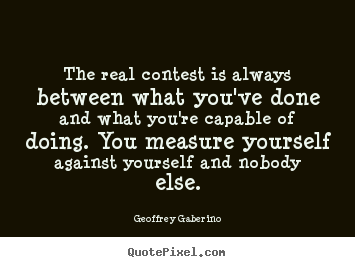 Geoffrey Gaberino photo quotes - The real contest is always between what you've.. - Inspirational quote