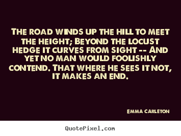The road winds up the hill to meet the height; beyond the locust hedge.. Emma Carleton popular inspirational quote