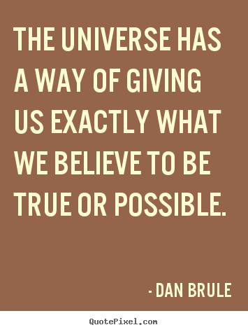 The universe has a way of giving us exactly what we.. Dan Brule  inspirational quotes